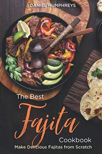 The Best Fajita Cookbook: Make Delicious Fajitas from Scratch (Best Seasoning For Fajita Chicken)
