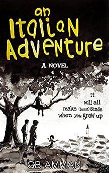 An Italian Adventure: It will all make (less) sense when you grow up (The Italian Saga Book 1) by [Amman, Gaia B]