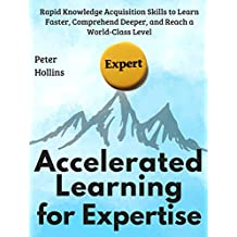 Accelerated Learning for Expertise:  Rapid Knowledge Acquisition Skills to Learn Faster, Comprehend Deeper, and Reach a World-Class Level