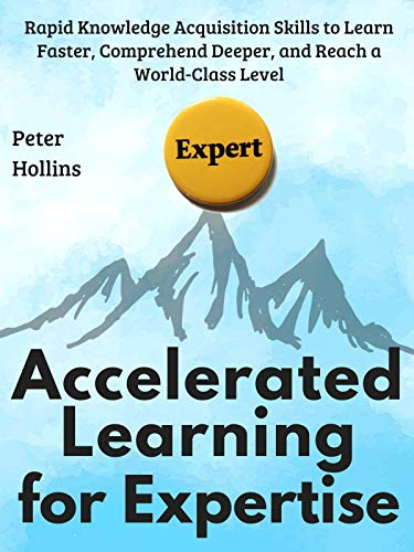 Accelerated Learning for Expertise: Rapid Knowledge Acquisition Skills to Learn Faster, Comprehend Deeper, and Reach a World-Class Level [First Edition] (Learning how to Learn Book 6) by [Hollins, Peter]