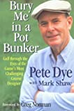 Bury Me in a Pot Bunker: Golf Through the Eyes of the Game's Most Challenging Course Designer by Dye Pete Shaw Mark (1994-11-01) Hardcover