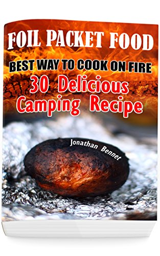 Foil Packet Food: Best Way To Cook On Fire: 30 Delicious Camping Recipes: (Prepper's Guide, Survival Guide, Emergency) by [Bennet, Jonathan]