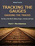 TRACKING THE GAUGES, GAUGING THE TRACKS: Part 7 - The Americas: The Story of the World's Railway Gauges, Yesterday and Today (TRACKING THE GAUGES, GAUGING ... Railway Gauges, Yesterday and Today)