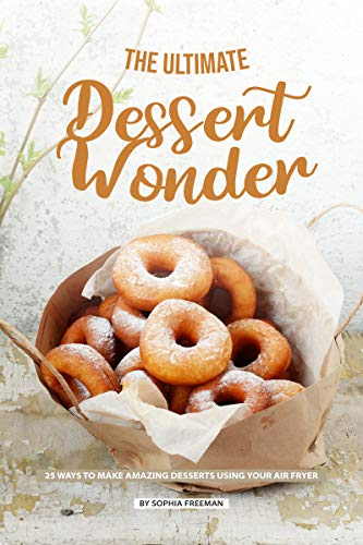 The Ultimate Dessert Wonder: 25 Ways to make Amazing Desserts using your Air Fryer