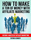 HOW TO MAKE A TON OF MONEY WITH AFFILIATE MARKETING (MARKETING): Become A Master At Affiliate Marketing (Affiliate Marketing) (Make Money Online Books Book 1)