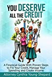 You Deserve All The Credit: A Financial Guide With Proven Steps to Fix Your Credit, Manage Your Spending and Create Income