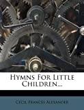 Hymns for Little Children..., Cecil Frances Alexander, 1271941813