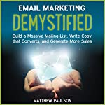 Email Marketing Demystified: Build a Massive Mailing List, Write Copy That Converts and Generate More Sales | Matthew Paulson