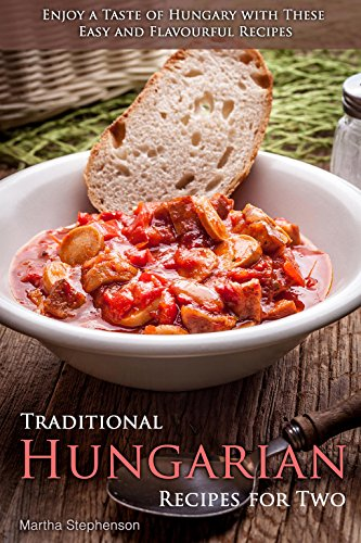 Traditional Hungarian Recipes for Two: Enjoy a Taste of Hungary with These Easy and Flavourful Recipes by Martha Stephenson
