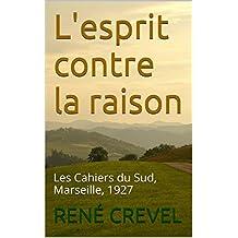 L'esprit contre la raison: Les Cahiers du Sud, Marseille, 1927 (French Edition)