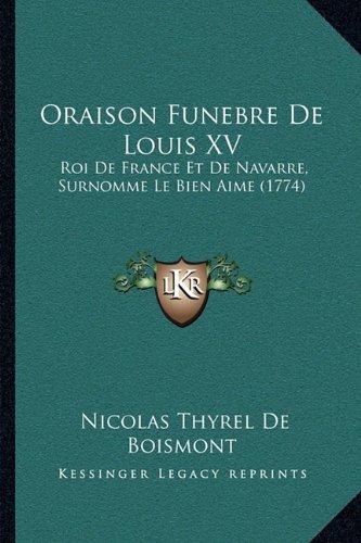 Oraison Funebre De Louis XV: Roi De France Et De Navarre, Surnomme Le Bien Aime (1774) (French Edition) Nicolas Thyrel De Boismont