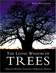 The Living Wisdom of Trees: Natural History * Folklore * Symbolism * Healing