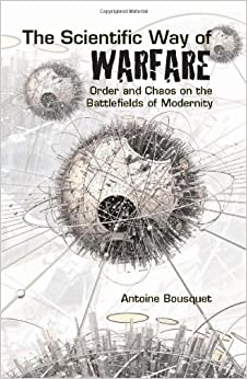 The Scientific Way of Warfare: Order and Chaos on the Battlefields of Modernity (Columbia/Hurst) by Antoine J. Bousquet (2009-03-03)