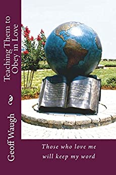 Teaching Them to Obey in Love: Those who love me will keep my word (The Great Commission Book 2) by [Waugh, Geoff]