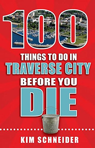 100 Things to Do in Traverse City Before You Die (100 Things to Do Before You Die) cover
