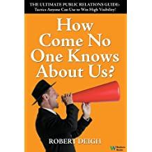How Come No One Knows About Us? The Ultimate Public Relations Guide: Tactics Anyone Can Use to Win High Visibility
