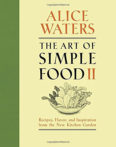 The Art of Simple Food II: Recipes, Flavor, and Inspiration from the New Kitchen Garden by Alice Waters
