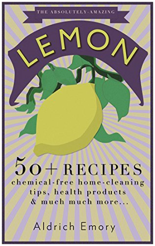 The Absolutely Amazing Lemon: 50+ Lemon Inspired Recipes, Tips, Facts, and much more...