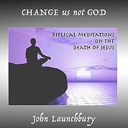 Change Us Not God