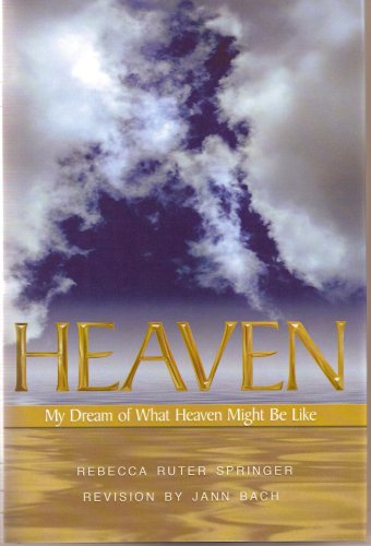 Heaven: My Dream of What Heaven Might Be Like (My Dream Of Heaven By Rebecca Ruter Springer)