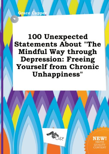 100 Unexpected Statements about the Mindful Way Through Depression: Freeing Yourself from Chronic Unhappiness