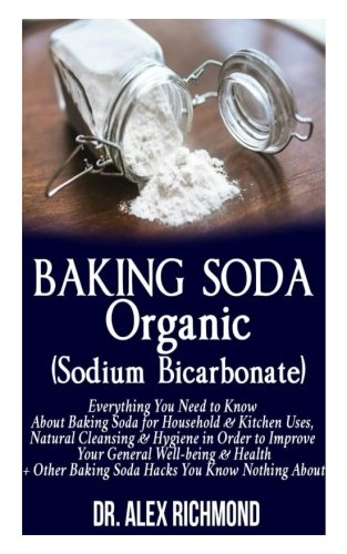 Baking Soda Organic (Sodium Bicarbonate):: Everything You Need to Know About Baking Soda for Household & Kitchen Uses, Natural Cleansing & Hygiene in ... +Other Baking Hacks You Know Nothing About by Doctor Alex Richmond