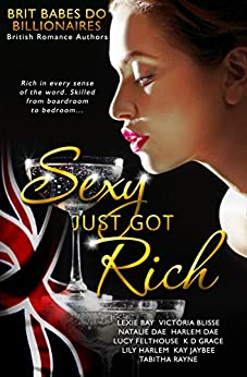 Sexy Just Got Rich: Brit Babes Do Billionaires by [Felthouse, Lucy, Bay, Lexie, Blisse, Victoria, Dae, Natalie, Dae, Harlem, Grace, K D, Harlem, Lily, Jaybee, Kay, Rayne, Tabitha]