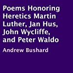 Poems Honoring Heretics Martin Luther, Jan Hus, John Wycliffe, and Peter Waldo | Andrew Bushard