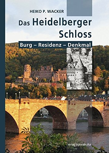 Das Heidelberger Schloss: Burg - Residenz - Denkmal