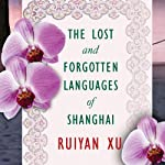 The Lost and Forgotten Languages of Shanghai: A Novel | Ruiyan Xu