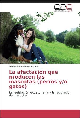 La afectación que producen las mascotas (perros y/o gatos): La legislación ecuatoriana y la regulación de mascotas (Spanish Edition): Diana Elizabeth Rojas ...