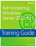 Administering Windows Server 2012 R2 Training Guide: MCSA 70-411 (Microsoft Press Training Guide) by Thomas, Orin (2014) Paperback