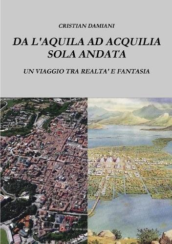 DA L'AQUILA AD ACQUILIA SOLA ANDATA (Italian Edition) pdf epub