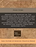 Medice cura teipsum! or, the apothecaries plea in some short and modest animadversions upon a late tract entituled A short view of the frauds and abuses of the apothecaries, and the onely remedy by physicians making their own Medicines (1671), Henry Stubbe, 1240941234