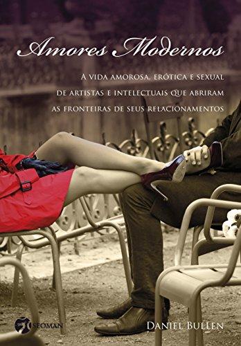 Amores Modernos: A Vida Amorosa, Erótica e Sexual de Artistas e Intelectuais que Abriram as Fronteiras de Seus Relacionamentos