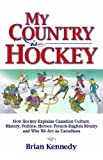 My Country is Hockey: How Hockey Explains Canadian Culture, History, Politics, Heroes, French-English Rivalry and Who We Are as Canadians
