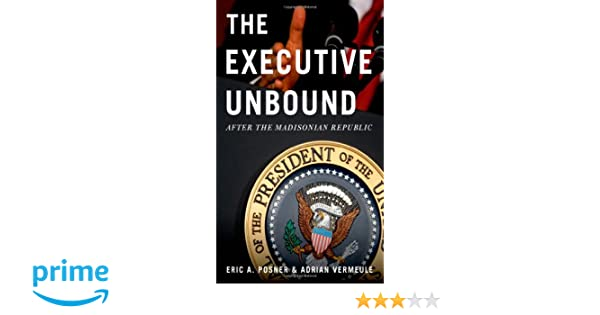 The Executive Unbound: After the Madisonian Republic by Eric A. Posner & Adrian Vermeule