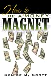 How to Be a Money Magnet, Denise M. Scott, 0741445921