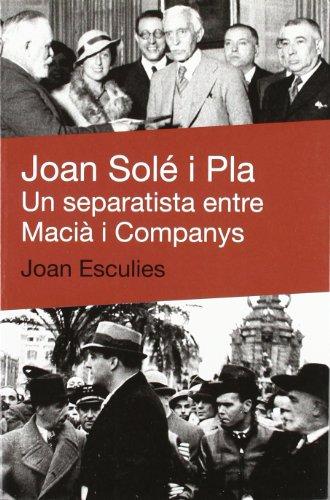 Descargar Libro Joan Solé I Pla: Un Separatista Entre Macià I Companys Joan Esculies Serrat