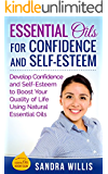 Essential Oils for Confidence and Self-Esteem: Develop Confidence and Self-Esteem to Boost Your Quality of Life Using Natural Essential Oils