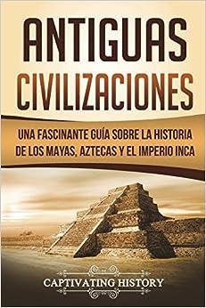 Descargar Antiguas Civilizaciones: Una Fascinante Guía Sobre La Historia De Los Mayas, Aztecas Y El Imperio Inca Epub