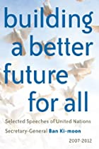 Building a better future for all: Selected speeches of United Nations Secretary-General Ban Ki-moon 2007-2012