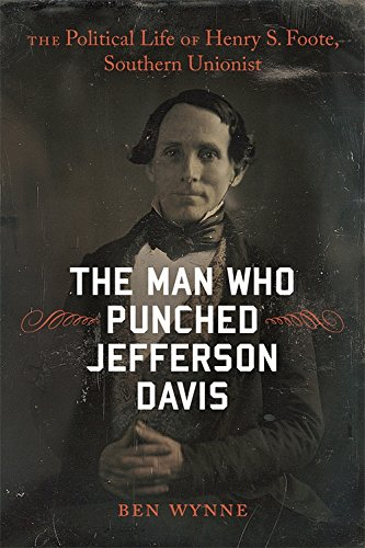 The Man Who Punched Jefferson Davis: The Political Life of Henry S. Foote, Southern Unionist (Southern Biography Series)