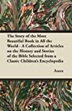 The Story of the Most Beautiful Book in All the World - a Collection of Articles on the History and Stories of the Bible Selected from a Classic Child, Anon, 1447469127