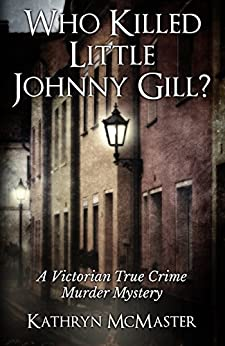 Who Killed Little Johnny Gill?: A Victorian True Crime Murder Mystery by [McMaster, Kathryn]