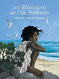 Les Robinsons de l'île Tromelin : L'histoire vraie de Tsimiavo par Alexandrine Civard-Racinais