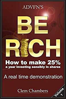 ADVFN'S Be Rich: How to Make 25% a year investing sensibly in shares - a real time demonstration - Volume 1 by [Chambers, Clem]