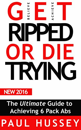 Get Ripped or Die Trying: The Ultimate Guide to Achieving 6 Pack Abs (6 Pack Abs for life - Get Lean Now Book 1)