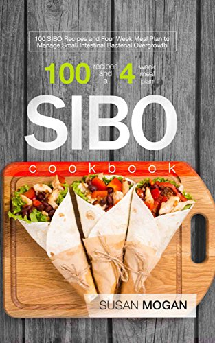 SIBO Cookbook: 100 SIBO Recipes and Four Week Meal Plan to Manage Small Intestinal Bacterial Overgrowth (Next Best Thing To Antibiotics)