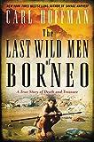 The Last Wild Men of Borneo: A True Story of Death and Treasure